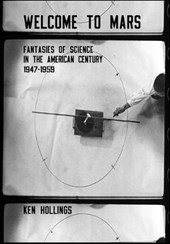 Welcome to Mars - Fantasies of Science in the American Century 1947-1959