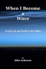 When I Become a Wave - Living Life and Death to the Fullest | Mike Anderson |