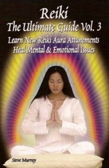 Reiki -- The Ultimate Guide, Volume 3 | Steve Murray |