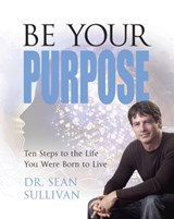 Be Your Purpose: Ten Steps to the Life You Were Born to Live | Sean Sullivan |