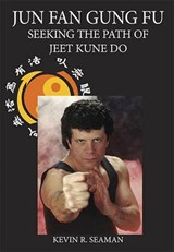 Jun Fan Gung Fu: Seeking the Path of Jeet Kune Do | Kevin R. Seaman |
