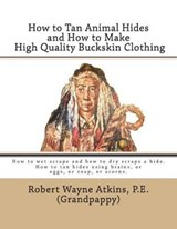 How to Tan Animal Hides and How to Make High Quality Buckskin Clothing | Robert Wayne Atkins P. E. |