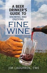 A Beer Drinker's Guide to Knowing and Enjoying Fine Wine | James Laughren |