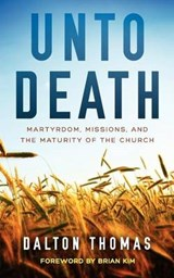 Unto Death Martyrdom, Missions, and the Maturity of the Church | Dalton Thomas |