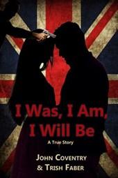 I Was, I Am, I Will Be: A True Story (The John Coventry Story, #1)