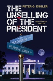 The Unselling of the President: A Ben Coleman Thriller