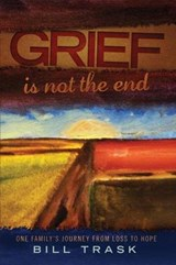 Grief Is Not the End--One Family's Journey from Loss to Hope | William Trask |