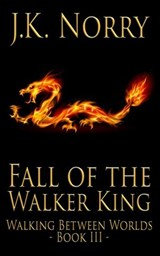 Fall of the Walker King (Walking Between Worlds, #3) | J.K. Norry |