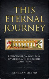 This Eternal Journey: Reflections on Love, Pain, Mysteries and the Whole Damn Thing | Denise A Nisbet |