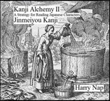 Kanji Alchemy II: A Strategy for Reading Japanese Characters Jinmeiyou Kanji | Harry Nap |