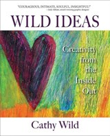 Wild Ideas: Creativity from the Inside Out | Cathy Wild |