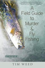 A Field Guide to Murder & Fly Fishing | Tim Weed |