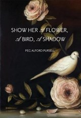 Show Her a Flower, a Bird, a Shadow | Peg Alford Pursell |
