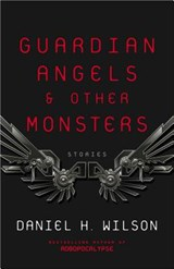 Guardian Angels & Other Monsters | Daniel H. Wilson |