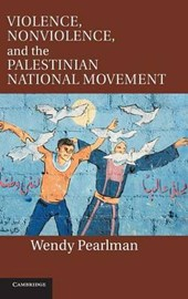 Violence, Nonviolence, and the Palestinian National Movement | Wendy Pearlman |