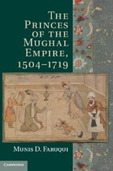 The Princes of the Mughal Empire, 1504-1719 | Munis D. Faruqui |