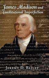 James Madison and Constitutional Imperfection | Jeremy D. Bailey |