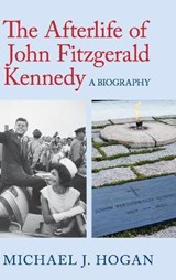 The Afterlife of John Fitzgerald Kennedy | Michael J. Hogan |