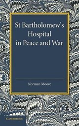 St Bartholomew's Hospital in Peace and War | Moore, Norman, M.D. |