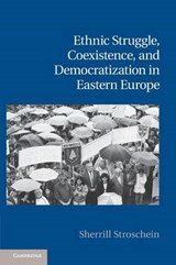 Ethnic Struggle, Coexistence, and Democratization in Eastern Europe | Sherrill Stroschein |
