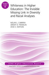 Whiteness in Higher Education: The Invisible Missing Link in Diversity and Racial Analyses: ASHE Higher Education Report, Volume 42, Number