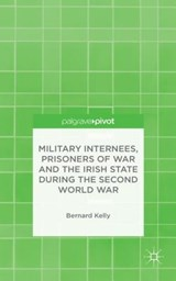 Military Internees, Prisoners of War and the Irish State During the Second World War | Bernard Kelly |