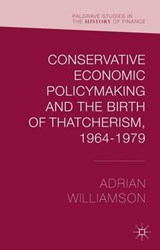 Conservative Economic Policymaking and the Birth of Thatcherism, 1964-1979 | Adrian Williamson |