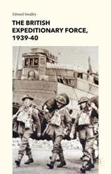 The British Expeditionary Force, 1939-40 | Edward Smalley |