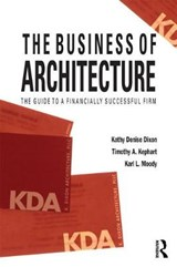 The Business of Architecture | Dixon, Kathy Denise ; Kephart, Timothy A. ; Moody, Karl L. |