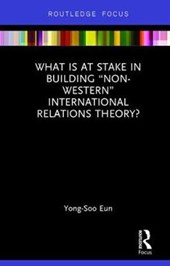 "What Is at Stake in Building ""Non-Western"" International Relations Theory?"
