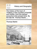 History of the Town of Thetford, in the Counties of Norfolk | Thomas Martin |