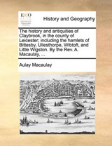History and Antiquities of Claybrook, in the County of Leice | Aulay Macaulay |