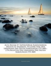 Acta Regum Et Imperatorum Karolinorum Digesta Et Enarrata: Th.Lehre Von Den Urkunden Der Ersten Karolinger (751-840).-2.Th.Regesten Der Urkunden Der Ersten Karolinger (751-840), ERSTER THEIL