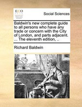Baldwin's New Complete Guide to All Persons Who Have Any Tra