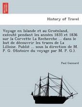 Voyage en Islande et au Groe¨nland, exe´cute´ pendant les anne´es 1835 et 1836 sur la Corvette La Recherche ... dans le but de de´couvrir les traces de La Lilloise. Publie´ ... sous la direction de M. P. G. (Histoire du voyage par M. P. G.).