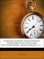 Schiller-Lexikon: Erläuterndes Wörterbuch zu Schillers Dichterwerken.