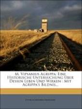 M. Vipsanius Agrippa: Eine historische Untersuchung über dessen Leben und Wirken.
