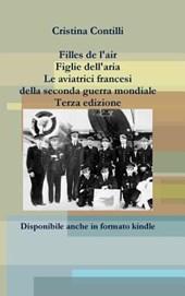 Filles de L'Air Figlie Dell'aria Le Aviatrici Francesi Della Seconda Guerra Mondiale Terza Edizione