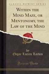Within the Mind Maze, or Mentonomy, the Law of the Mind (Classic Reprint) | Edgar Lucien Larkin |