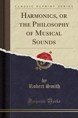 Harmonics, or the Philosophy of Musical Sounds (Classic Reprint) | Robert Smith |