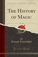 The History of Magic, Vol. 2 of 2 (Classic Reprint) | Joseph Ennemoser |