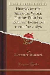 History of the American Whale Fishery from Its Earliest Inception to the Year 1876 (Classic Reprint)