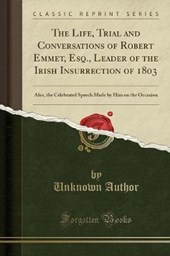 The Life, Trial and Conversations of Robert Emmet, Esq., Leader of the Irish Insurrection of