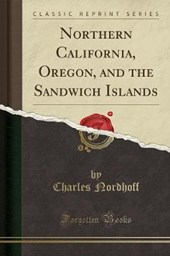 Northern California, Oregon, and the Sandwich Islands (Classic Reprint)