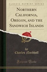 Northern California, Oregon, and the Sandwich Islands (Classic Reprint) | Charles Nordhoff |