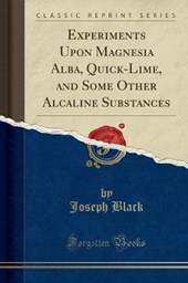 Experiments Upon Magnesia Alba, Quick-Lime, and Other Alcaline Substances (Classic Reprint)