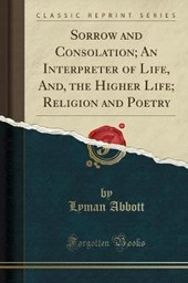 Sorrow and Consolation; An Interpreter of Life, And, the Higher Life; Religion and Poetry (Classic Reprint)