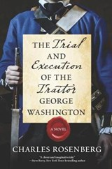 The Trial and Execution of the Traitor George Washington | Charles Rosenberg |
