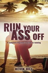 Run Your Ass Off: The Complete Beginner's Guide to Running | Kevin Hill |
