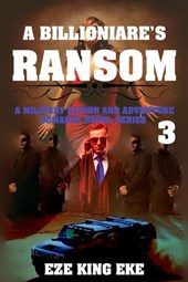 A Billionaire's Ransom Part 3: A Military Action and Adventure Romance Novel Series (A Billionaire's Ransom series, #3) | Eze King Eke |